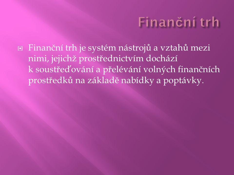  Finanční trh je systém nástrojů a vztahů mezi nimi, jejichž prostřednictvím dochází k soustřeďování a přelévání volných finančních prostředků na základě nabídky a poptávky.