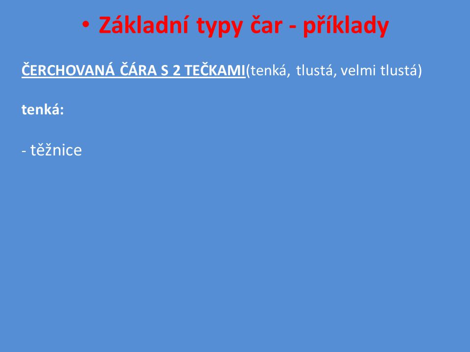 • Základní typy čar - příklady ČERCHOVANÁ ČÁRA S 2 TEČKAMI(tenká, tlustá, velmi tlustá) tenká: - těžnice