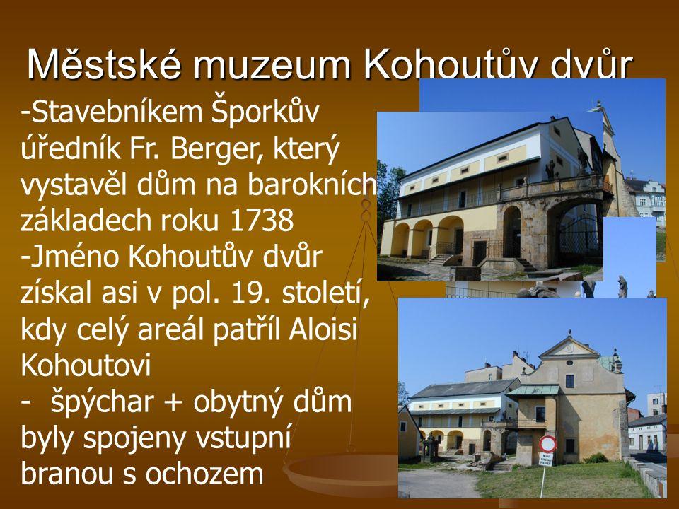 Městské muzeum Kohoutův dvůr -Stavebníkem Šporkův úředník Fr. Berger, který vystavěl dům na barokních základech roku 1738 -Jméno Kohoutův dvůr získal