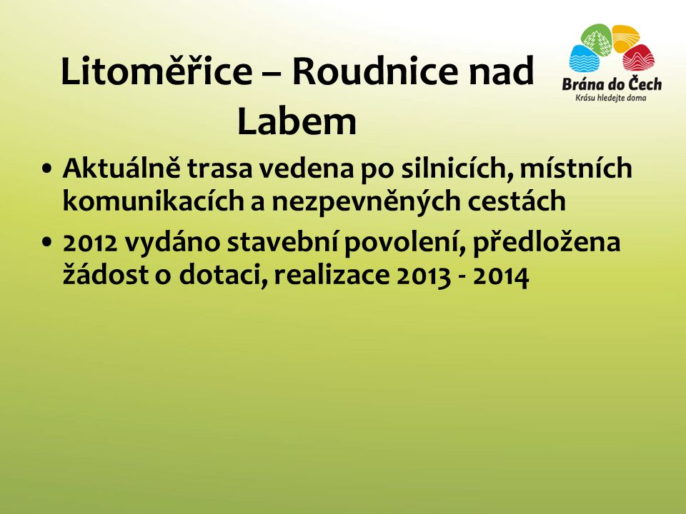Litoměřice – Roudnice nad Labem •Aktuálně trasa vedena po silnicích, místních komunikacích a nezpevněných cestách •2012 vydáno stavební povolení, předložena žádost o dotaci, realizace 2013 - 2014