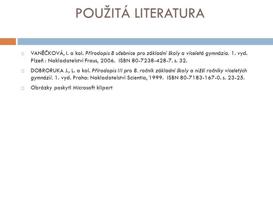 POUŽITÁ LITERATURA  VANĚČKOVÁ, I. a kol. Přírodopis 8 učebnice pro základní školy a víceletá gymnázia. 1. vyd. Plzeň : Nakladatelství Fraus, 2006. IS