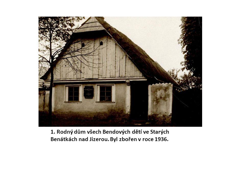 1. Rodný dům všech Bendových dětí ve Starých Benátkách nad Jizerou. Byl zbořen v roce 1936.