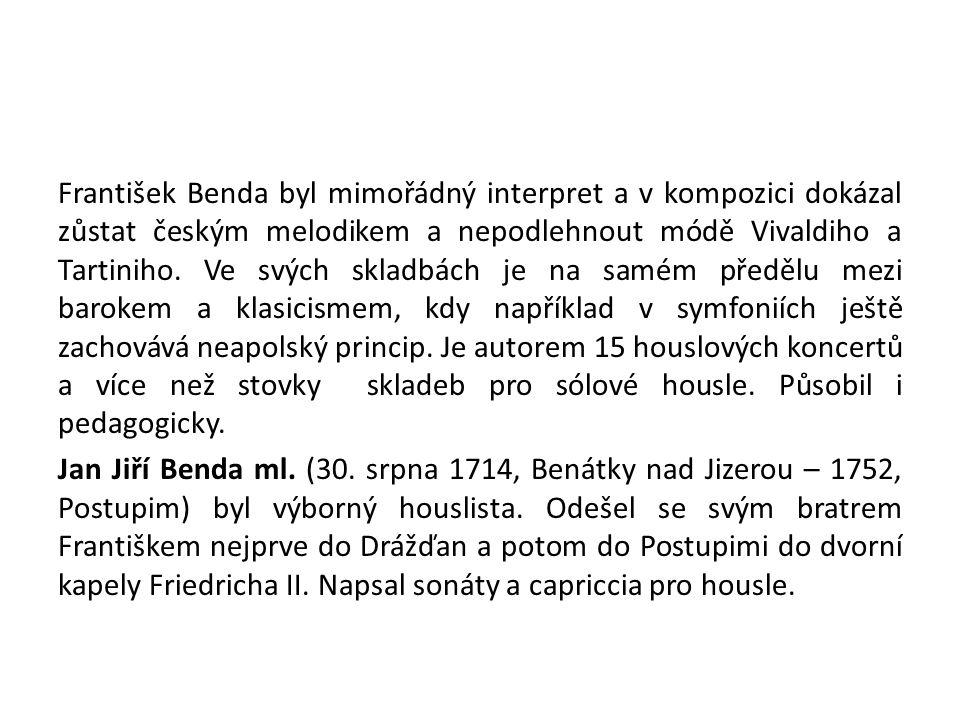 František Benda byl mimořádný interpret a v kompozici dokázal zůstat českým melodikem a nepodlehnout módě Vivaldiho a Tartiniho. Ve svých skladbách je