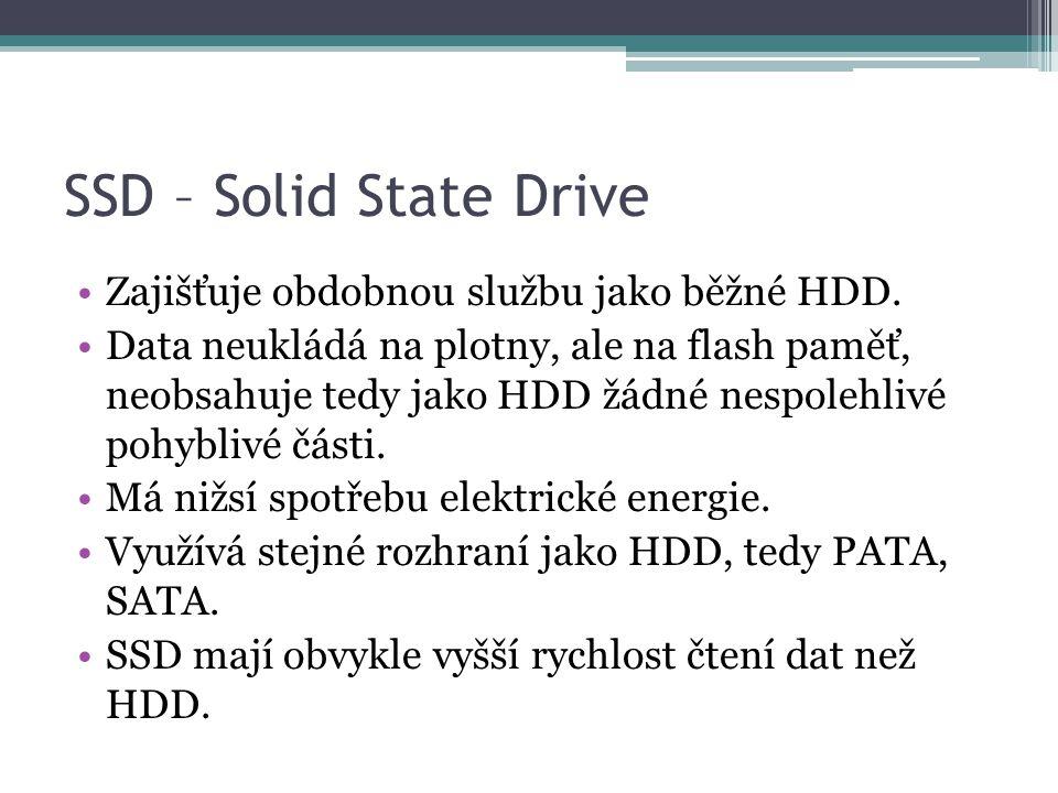 SSD – Solid State Drive •Zajišťuje obdobnou službu jako běžné HDD. •Data neukládá na plotny, ale na flash paměť, neobsahuje tedy jako HDD žádné nespol