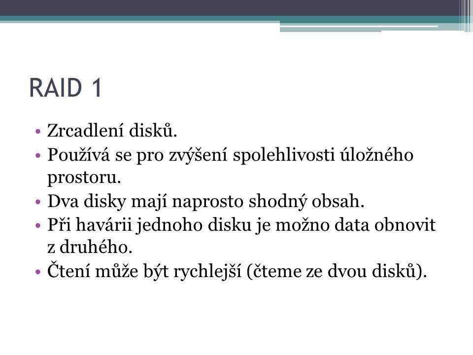 RAID 1 •Zrcadlení disků. •Používá se pro zvýšení spolehlivosti úložného prostoru. •Dva disky mají naprosto shodný obsah. •Při havárii jednoho disku je