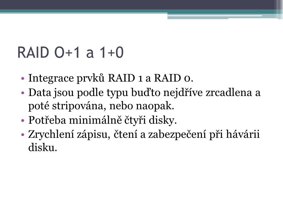 RAID O+1 a 1+0 •Integrace prvků RAID 1 a RAID 0. •Data jsou podle typu buďto nejdříve zrcadlena a poté stripována, nebo naopak. •Potřeba minimálně čty