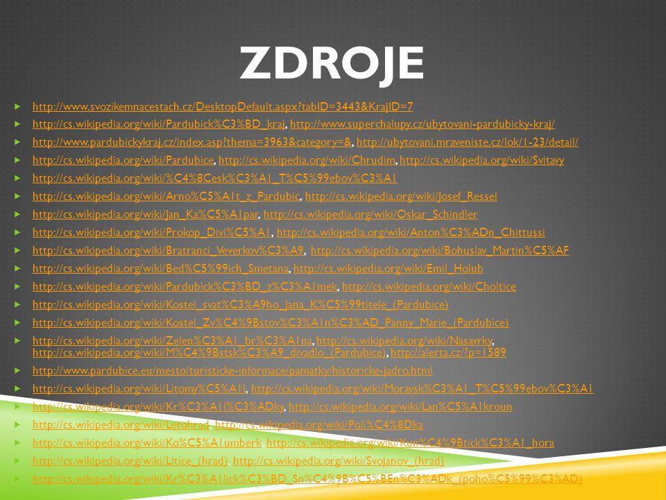 ZDROJE  http://www.svozikemnacestach.cz/DesktopDefault.aspx?tabID=3443&KrajID=7 http://www.svozikemnacestach.cz/DesktopDefault.aspx?tabID=3443&KrajID=7  http://cs.wikipedia.org/wiki/Pardubick%C3%BD_kraj, http://www.superchalupy.cz/ubytovani-pardubicky-kraj/ http://cs.wikipedia.org/wiki/Pardubick%C3%BD_krajhttp://www.superchalupy.cz/ubytovani-pardubicky-kraj/  http://www.pardubickykraj.cz/index.asp?thema=3963&category=&, http://ubytovani.mraveniste.cz/lok/1-23/detail/ http://www.pardubickykraj.cz/index.asp?thema=3963&category=&http://ubytovani.mraveniste.cz/lok/1-23/detail/  http://cs.wikipedia.org/wiki/Pardubice, http://cs.wikipedia.org/wiki/Chrudim, http://cs.wikipedia.org/wiki/Svitavy http://cs.wikipedia.org/wiki/Pardubicehttp://cs.wikipedia.org/wiki/Chrudimhttp://cs.wikipedia.org/wiki/Svitavy  http://cs.wikipedia.org/wiki/%C4%8Cesk%C3%A1_T%C5%99ebov%C3%A1 http://cs.wikipedia.org/wiki/%C4%8Cesk%C3%A1_T%C5%99ebov%C3%A1  http://cs.wikipedia.org/wiki/Arno%C5%A1t_z_Pardubic, http://cs.wikipedia.org/wiki/Josef_Ressel http://cs.wikipedia.org/wiki/Arno%C5%A1t_z_Pardubichttp://cs.wikipedia.org/wiki/Josef_Ressel  http://cs.wikipedia.org/wiki/Jan_Ka%C5%A1par, http://cs.wikipedia.org/wiki/Oskar_Schindler http://cs.wikipedia.org/wiki/Jan_Ka%C5%A1parhttp://cs.wikipedia.org/wiki/Oskar_Schindler  http://cs.wikipedia.org/wiki/Prokop_Divi%C5%A1, http://cs.wikipedia.org/wiki/Anton%C3%ADn_Chittussi http://cs.wikipedia.org/wiki/Prokop_Divi%C5%A1http://cs.wikipedia.org/wiki/Anton%C3%ADn_Chittussi  http://cs.wikipedia.org/wiki/Bratranci_Veverkov%C3%A9, http://cs.wikipedia.org/wiki/Bohuslav_Martin%C5%AF http://cs.wikipedia.org/wiki/Bratranci_Veverkov%C3%A9http://cs.wikipedia.org/wiki/Bohuslav_Martin%C5%AF  http://cs.wikipedia.org/wiki/Bed%C5%99ich_Smetana, http://cs.wikipedia.org/wiki/Emil_Holub http://cs.wikipedia.org/wiki/Bed%C5%99ich_Smetanahttp://cs.wikipedia.org/wiki/Emil_Holub  http://cs.wikipedia.org/wiki/Pardubick%C3%BD_z%C3%A1mek, http://cs.wikipedia.org/wiki/Choltice http://cs
