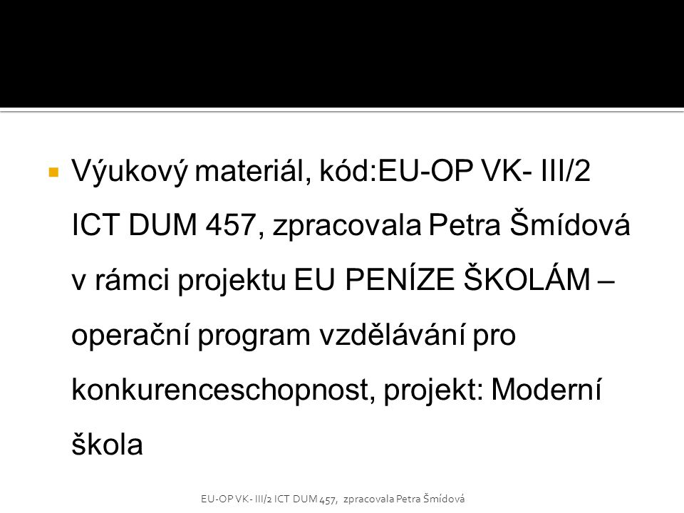  Výukový materiál, kód:EU-OP VK- III/2 ICT DUM 457, zpracovala Petra Šmídová v rámci projektu EU PENÍZE ŠKOLÁM – operační program vzdělávání pro konk