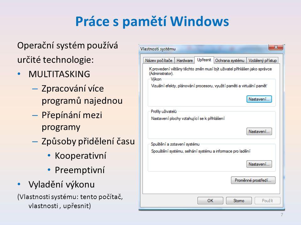 Práce s pamětí Windows Operační systém používá určité technologie: • MULTITASKING – Zpracování více programů najednou – Přepínání mezi programy – Způsoby přidělení času • Kooperativní • Preemptivní • Vyladění výkonu (Vlastnosti systému: tento počítač, vlastnosti, upřesnit) 7