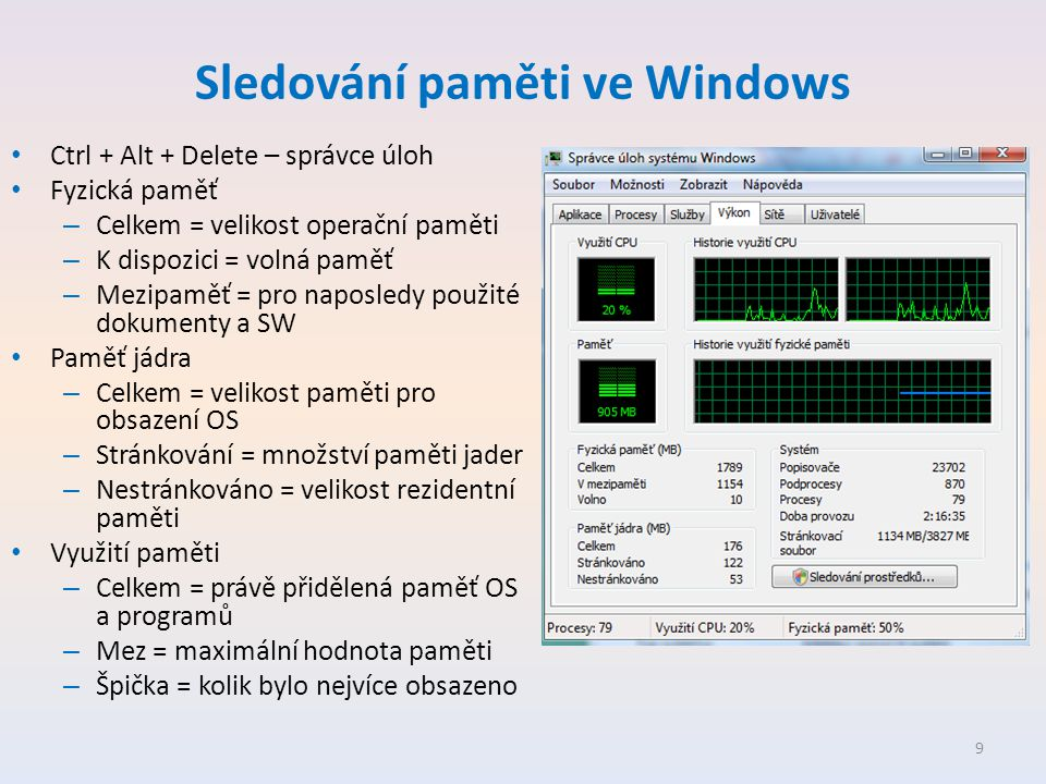 Sledování paměti ve Windows • Ctrl + Alt + Delete – správce úloh • Fyzická paměť – Celkem = velikost operační paměti – K dispozici = volná paměť – Mezipaměť = pro naposledy použité dokumenty a SW • Paměť jádra – Celkem = velikost paměti pro obsazení OS – Stránkování = množství paměti jader – Nestránkováno = velikost rezidentní paměti • Využití paměti – Celkem = právě přidělená paměť OS a programů – Mez = maximální hodnota paměti – Špička = kolik bylo nejvíce obsazeno 9