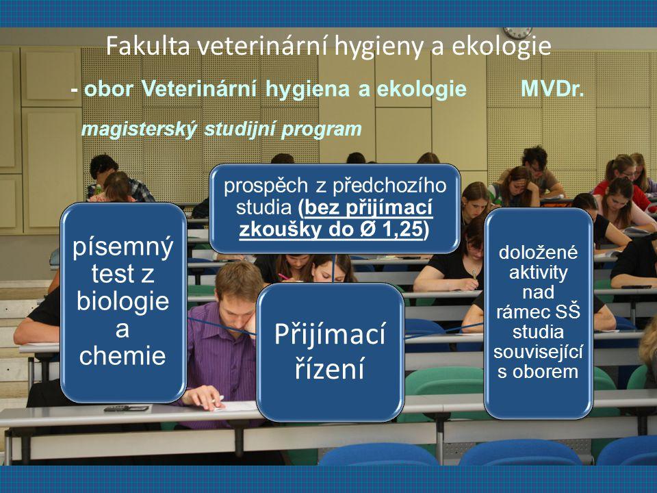 Přijímací řízení prospěch z předchozího studia (bez přijímací zkoušky do Ø 1,25) doložené aktivity nad rámec SŠ studia související s oborem písemný test z biologie a chemie Fakulta veterinární hygieny a ekologie - obor Veterinární hygiena a ekologie MVDr.
