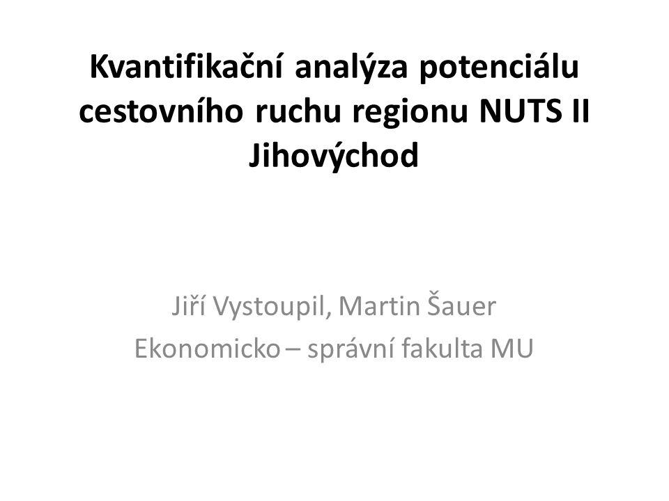 Kvantifikační analýza potenciálu cestovního ruchu regionu NUTS II Jihovýchod Jiří Vystoupil, Martin Šauer Ekonomicko – správní fakulta MU