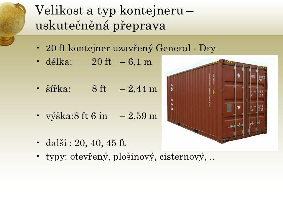 Velikost a typ kontejneru – uskutečněná přeprava •20 ft kontejner uzavřený General - Dry •délka:20 ft– 6,1 m •šířka:8 ft– 2,44 m •výška:8 ft 6 in– 2,59 m •další : 20, 40, 45 ft •typy: otevřený, plošinový, cisternový,..