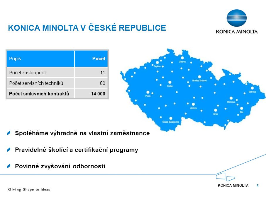 5 KONICA MINOLTA V ČESKÉ REPUBLICE KONICA MINOLTA PopisPočet Počet zastoupení11 Počet servisních techniků8080 Počet smluvních kontraktů14 000 Spoléhám