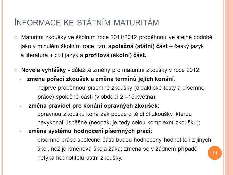 I NFORMACE KE STÁTNÍM MATURITÁM o Maturitní zkoušky ve školním roce 2011/2012 proběhnou ve stejné podobě jako v minulém školním roce, tzn. společná (s