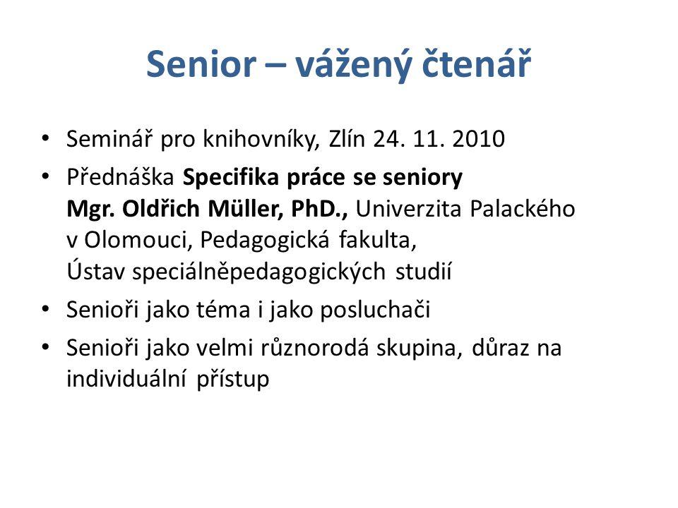 Senior – vážený čtenář • Seminář pro knihovníky, Zlín 24. 11. 2010 • Přednáška Specifika práce se seniory Mgr. Oldřich Müller, PhD., Univerzita Palack