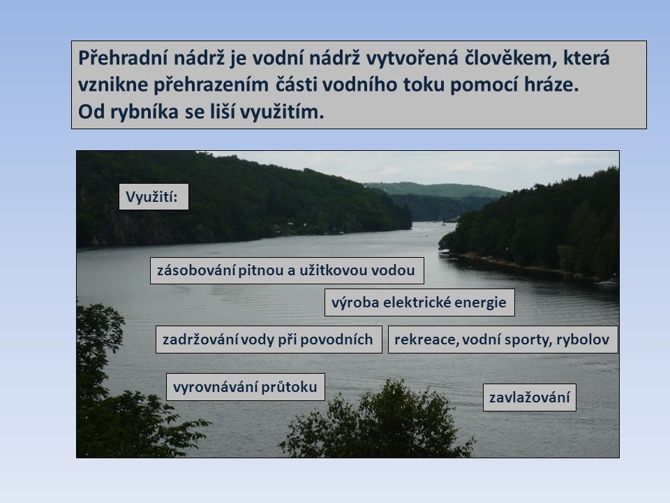Přehradní nádrž je vodní nádrž vytvořená člověkem, která vznikne přehrazením části vodního toku pomocí hráze. Od rybníka se liší využitím. Využití: vý