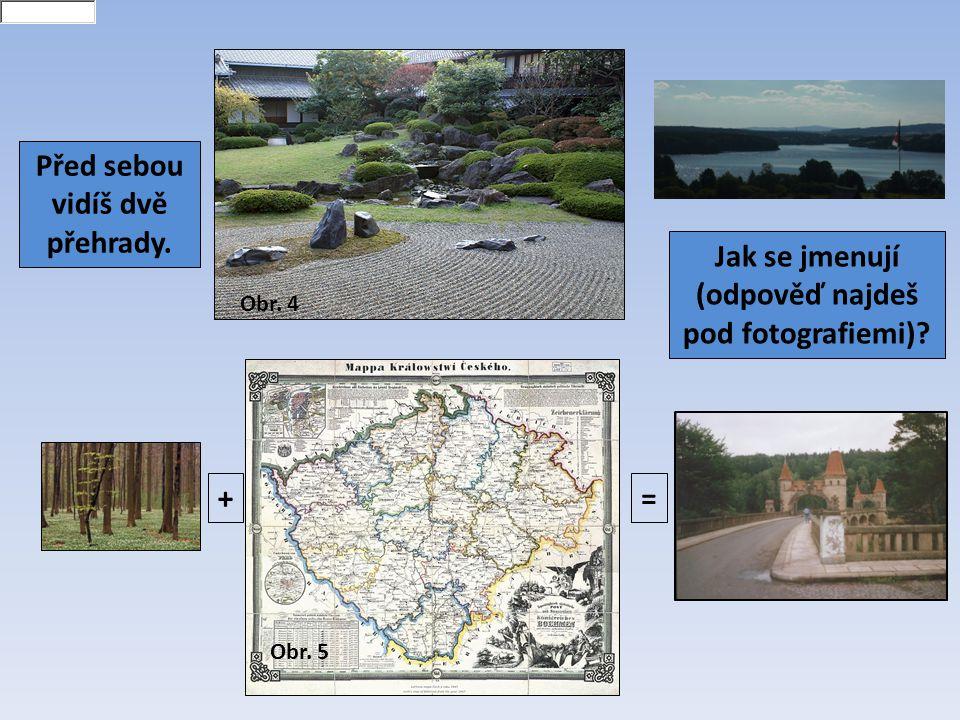 += Skalka Les Království Před sebou vidíš dvě přehrady. Jak se jmenují (odpověď najdeš pod fotografiemi)? Obr. 4 Obr. 5