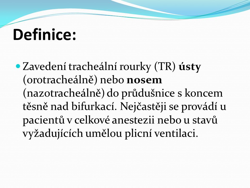 Definice:  Zavedení tracheální rourky (TR) ústy (orotracheálně) nebo nosem (nazotracheálně) do průdušnice s koncem těsně nad bifurkací. Nejčastěji se
