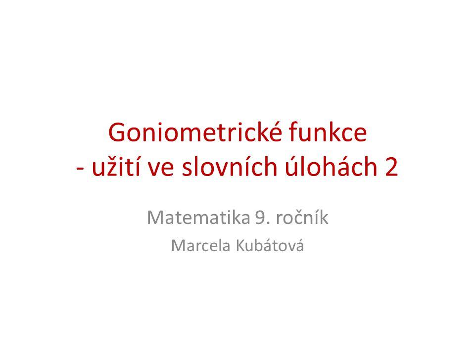 Goniometrické funkce - užití ve slovních úlohách 2 Matematika 9. ročník Marcela Kubátová