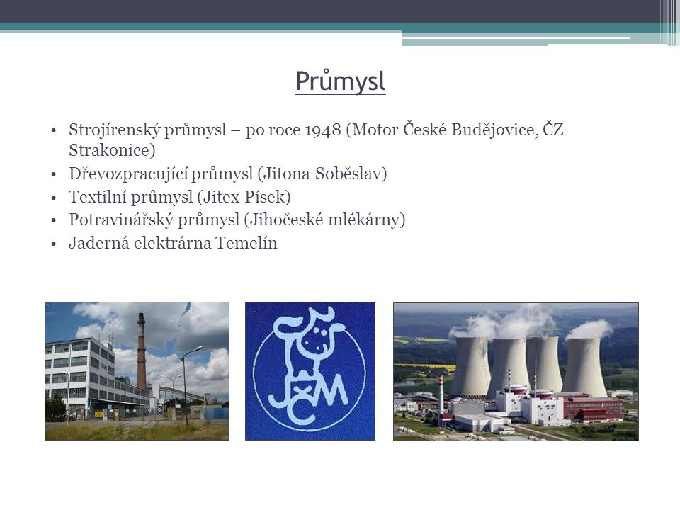 Průmysl •Strojírenský průmysl – po roce 1948 (Motor České Budějovice, ČZ Strakonice) •Dřevozpracující průmysl (Jitona Soběslav) •Textilní průmysl (Jit