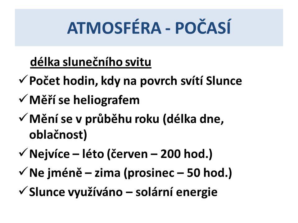 ATMOSFÉRA - POČASÍ délka slunečního svitu  Počet hodin, kdy na povrch svítí Slunce  Měří se heliografem  Mění se v průběhu roku (délka dne, oblačnost)  Nejvíce – léto (červen – 200 hod.)  Ne jméně – zima (prosinec – 50 hod.)  Slunce využíváno – solární energie
