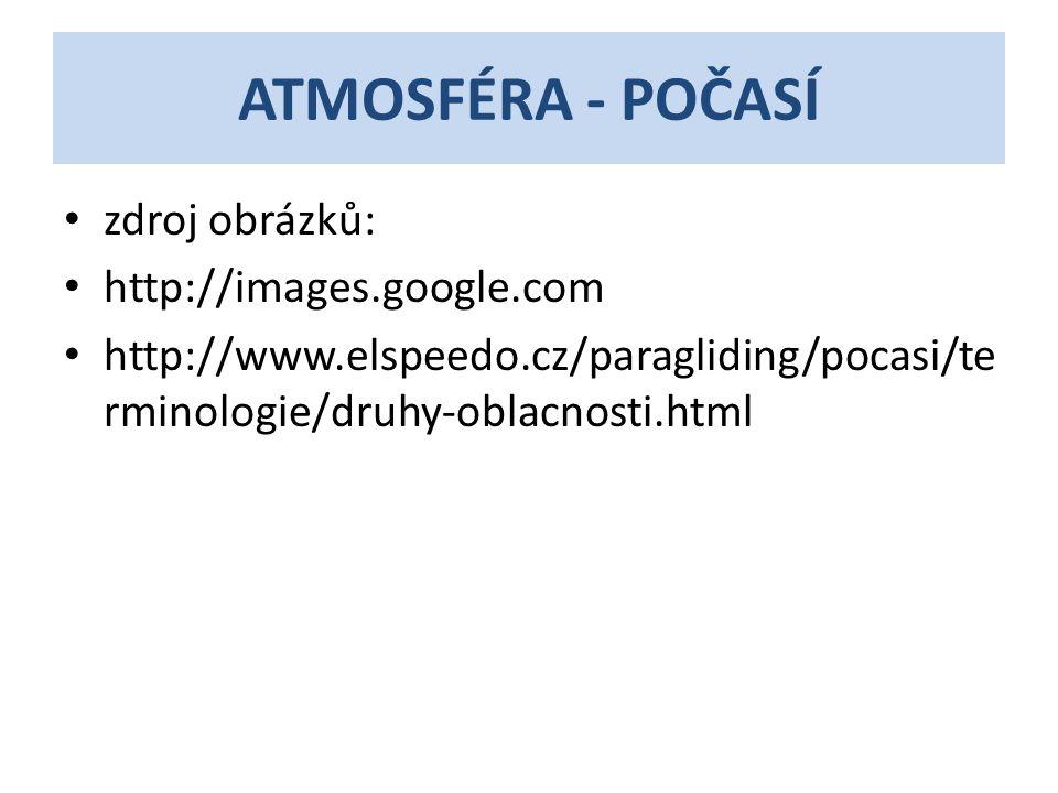 ATMOSFÉRA - POČASÍ • zdroj obrázků: • http://images.google.com • http://www.elspeedo.cz/paragliding/pocasi/te rminologie/druhy-oblacnosti.html