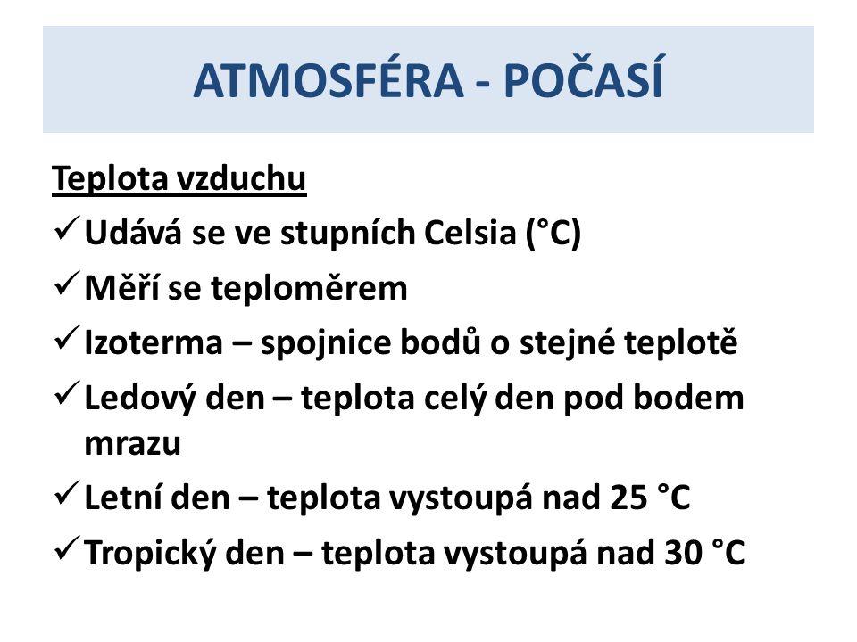 ATMOSFÉRA - POČASÍ Teplota vzduchu  Udává se ve stupních Celsia (°C)  Měří se teploměrem  Izoterma – spojnice bodů o stejné teplotě  Ledový den – teplota celý den pod bodem mrazu  Letní den – teplota vystoupá nad 25 °C  Tropický den – teplota vystoupá nad 30 °C