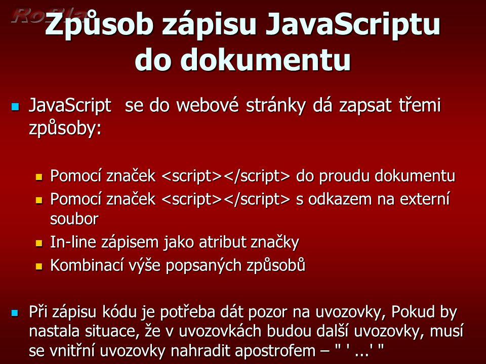 Způsob zápisu JavaScriptu do dokumentu  JavaScript se do webové stránky dá zapsat třemi způsoby:  Pomocí značek do proudu dokumentu  Pomocí značek s odkazem na externí soubor  In-line zápisem jako atribut značky  Kombinací výše popsaných způsobů  Při zápisu kódu je potřeba dát pozor na uvozovky, Pokud by nastala situace, že v uvozovkách budou další uvozovky, musí se vnitřní uvozovky nahradit apostrofem – ...