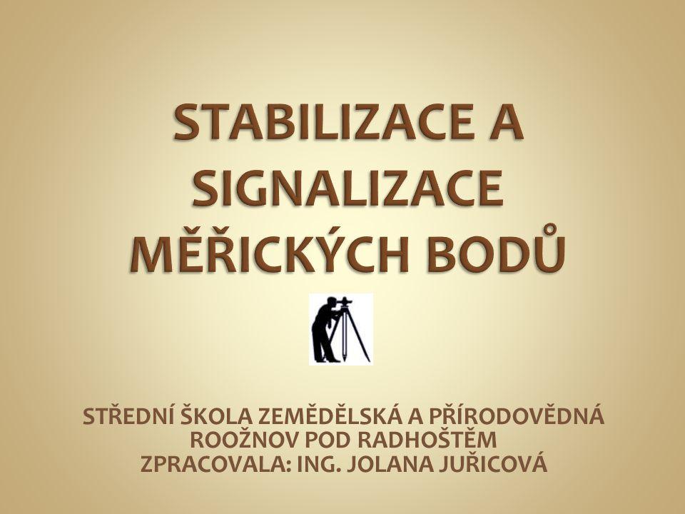  Každému měření předchází stabilizace a signalizace měřických bodů  STABILIZACE je zajištění bodu v terénu pevnými znaky  SIGNALIZACE je zviditelnění bodu  Typ stabilizace a signalizace se volí podle důležitosti bodu a účelu měření