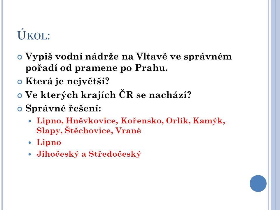 Ú KOL : Vypiš vodní nádrže na Vltavě ve správném pořadí od pramene po Prahu. Která je největší? Ve kterých krajích ČR se nachází? Správné řešení:  Li