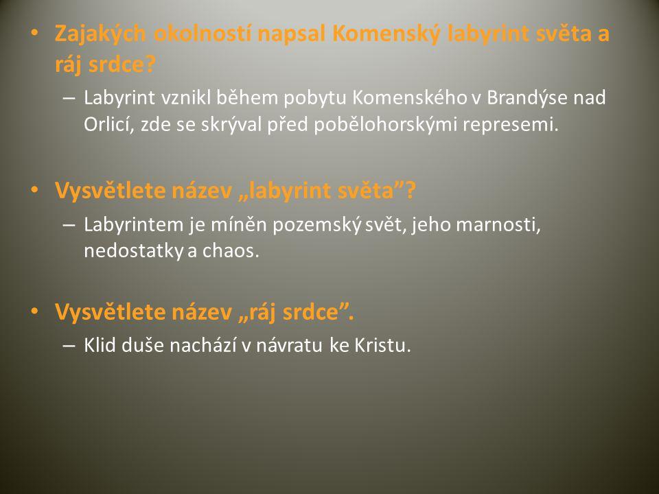 • Zajakých okolností napsal Komenský labyrint světa a ráj srdce? – Labyrint vznikl během pobytu Komenského v Brandýse nad Orlicí, zde se skrýval před