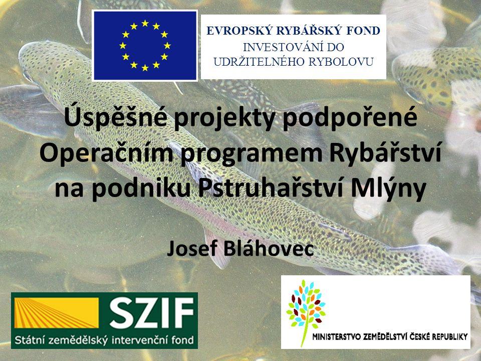 Úspěšné projekty podpořené Operačním programem Rybářství na podniku Pstruhařství Mlýny Josef Bláhovec EVROPSKÝ RYBÁŘSKÝ FOND INVESTOVÁNÍ DO UDRŽITELNÉ
