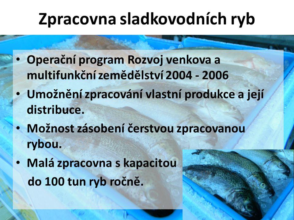Zpracovna sladkovodních ryb • Operační program Rozvoj venkova a multifunkční zemědělství 2004 - 2006 • Umožnění zpracování vlastní produkce a její dis