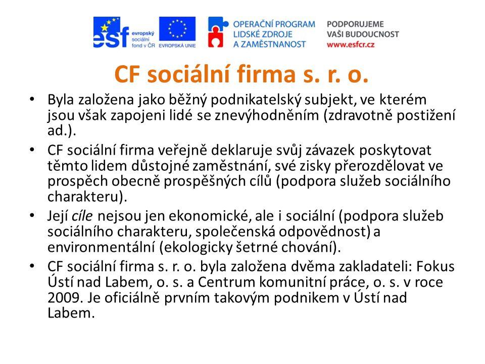 CF sociální firma s. r. o. • Byla založena jako běžný podnikatelský subjekt, ve kterém jsou však zapojeni lidé se znevýhodněním (zdravotně postižení a