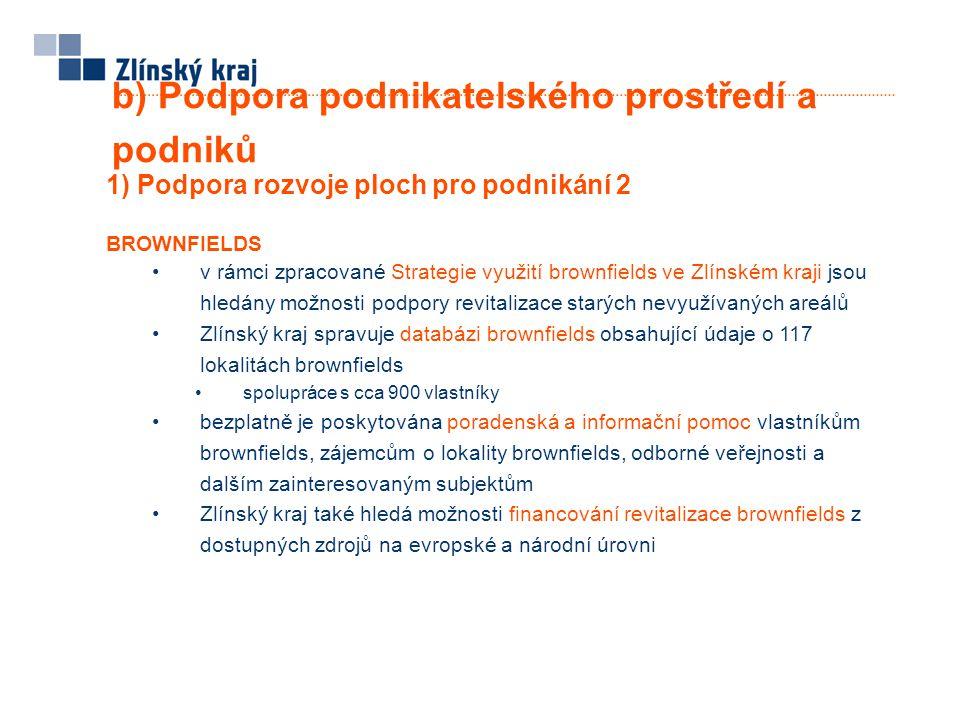 b) Podpora podnikatelského prostředí a podniků 1) Podpora rozvoje ploch pro podnikání 2 BROWNFIELDS •v rámci zpracované Strategie využití brownfields ve Zlínském kraji jsou hledány možnosti podpory revitalizace starých nevyužívaných areálů •Zlínský kraj spravuje databázi brownfields obsahující údaje o 117 lokalitách brownfields •spolupráce s cca 900 vlastníky •bezplatně je poskytována poradenská a informační pomoc vlastníkům brownfields, zájemcům o lokality brownfields, odborné veřejnosti a dalším zainteresovaným subjektům •Zlínský kraj také hledá možnosti financování revitalizace brownfields z dostupných zdrojů na evropské a národní úrovni
