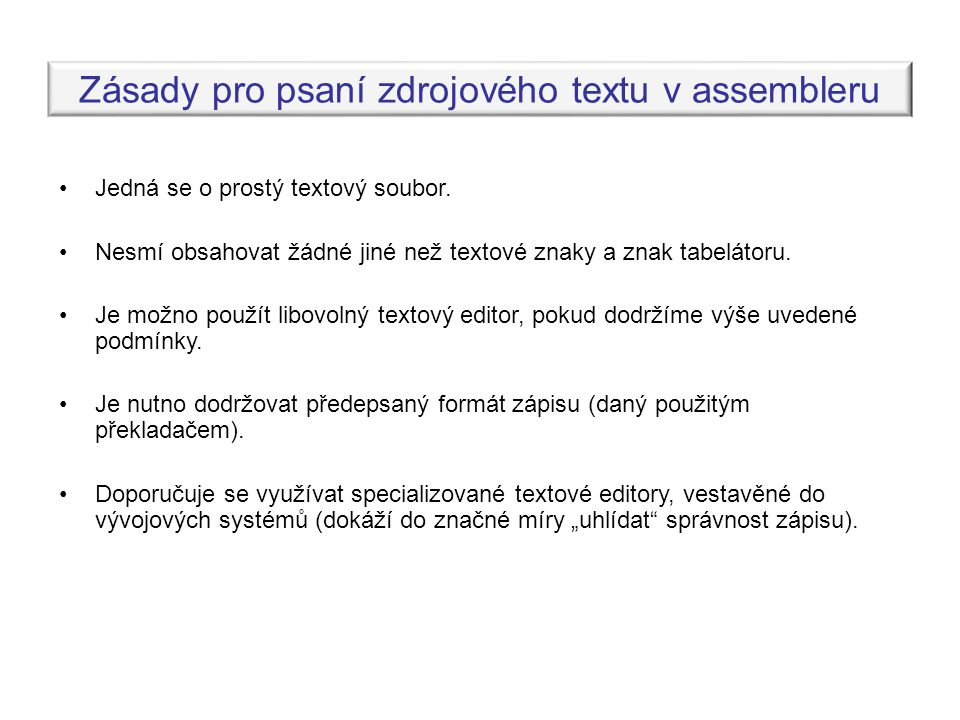 Zásady pro psaní zdrojového textu v assembleru •Jedná se o prostý textový soubor. •Nesmí obsahovat žádné jiné než textové znaky a znak tabelátoru. •Je