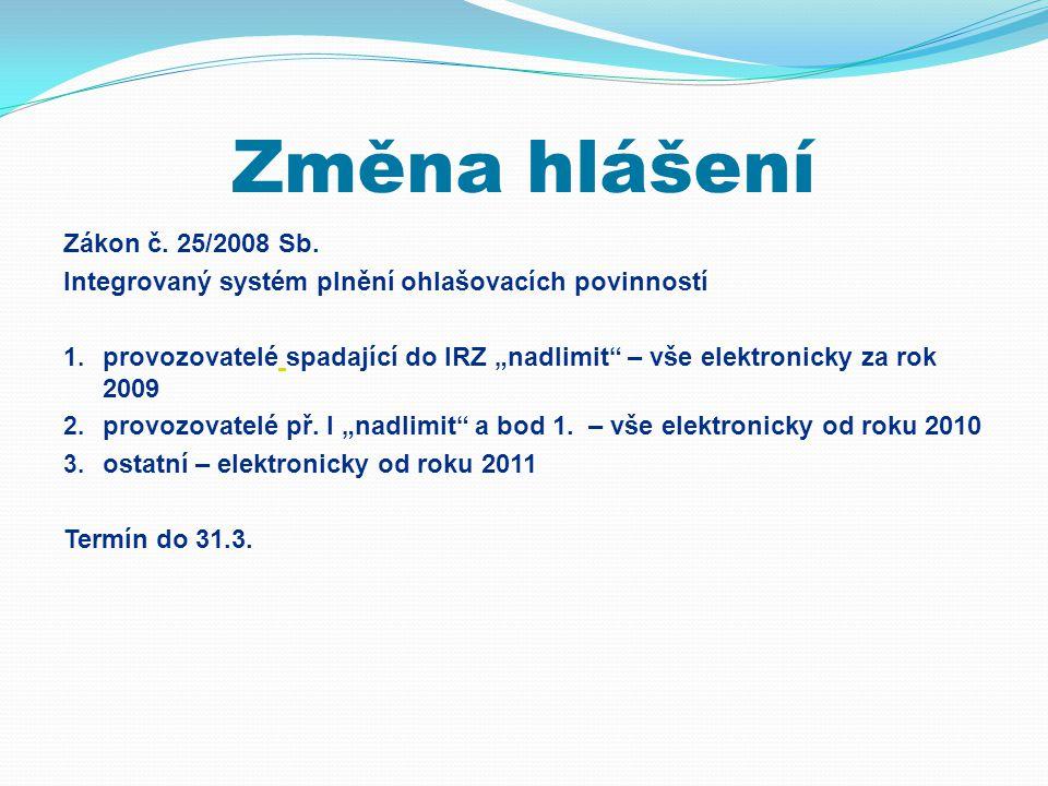 """Změna hlášení Zákon č. 25/2008 Sb. Integrovaný systém plnění ohlašovacích povinností 1. provozovatelé spadající do IRZ """"nadlimit"""" – vše elektronicky z"""
