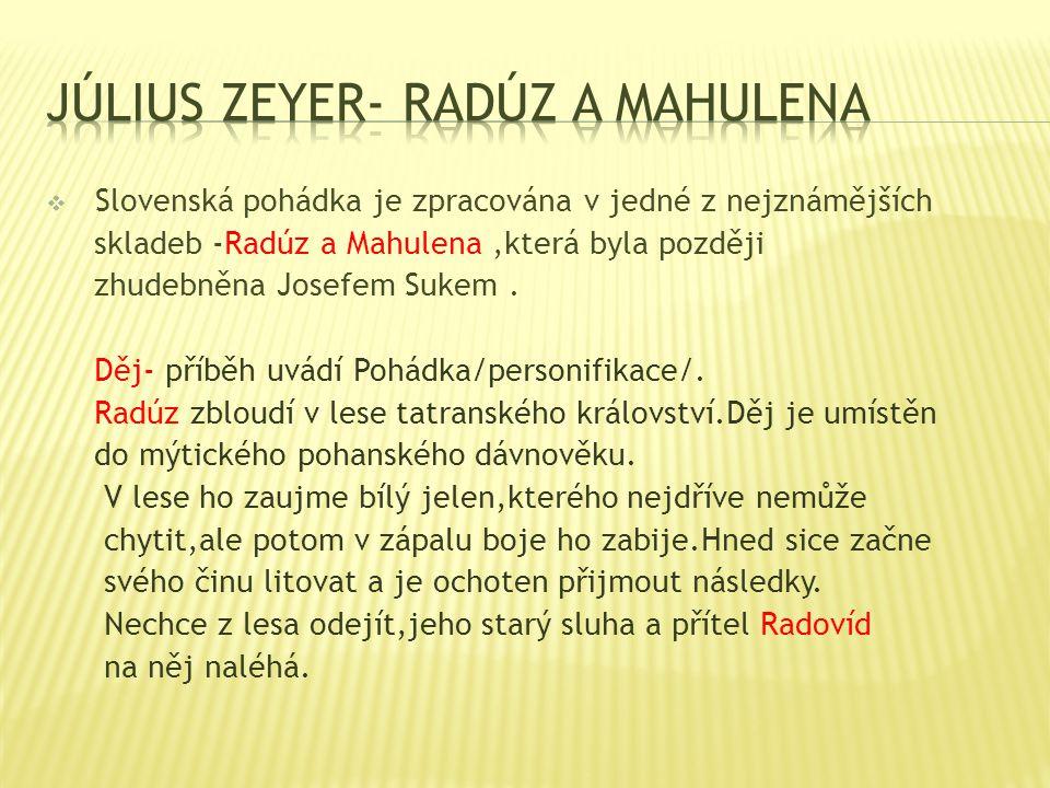  Slovenská pohádka je zpracována v jedné z nejznámějších skladeb -Radúz a Mahulena,která byla později zhudebněna Josefem Sukem. Děj- příběh uvádí Poh