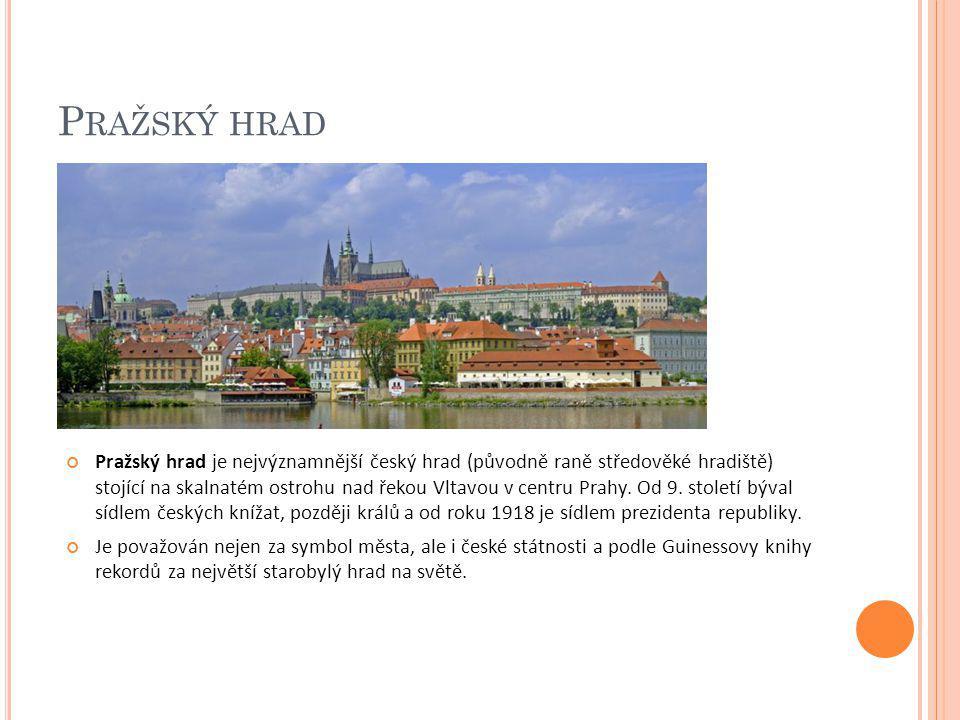 P RAŽSKÝ HRAD Pražský hrad je nejvýznamnější český hrad (původně raně středověké hradiště) stojící na skalnatém ostrohu nad řekou Vltavou v centru Pra