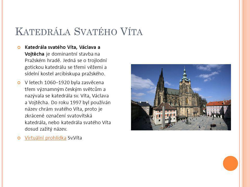 K ATEDRÁLA S VATÉHO V ÍTA Katedrála svatého Víta, Václava a Vojtěcha je dominantní stavba na Pražském hradě. Jedná se o trojlodní gotickou katedrálu s