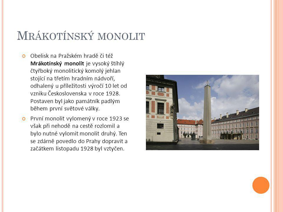 M RÁKOTÍNSKÝ MONOLIT Obelisk na Pražském hradě či též Mrákotínský monolit je vysoký štíhlý čtyřboký monolitický komolý jehlan stojící na třetím hradní