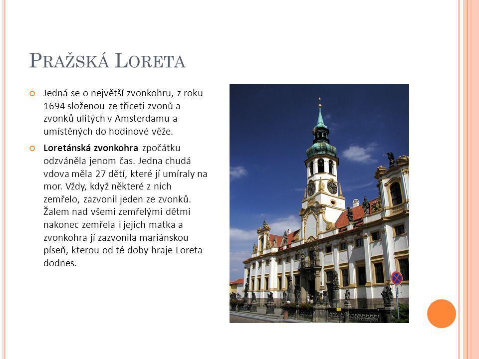 P RAŽSKÁ L ORETA Jedná se o největší zvonkohru, z roku 1694 složenou ze třiceti zvonů a zvonků ulitých v Amsterdamu a umístěných do hodinové věže. Lor