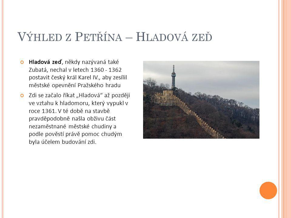 V ÝHLED Z P ETŘÍNA – H LADOVÁ ZEĎ Hladová zeď, někdy nazývaná také Zubatá, nechal v letech 1360 - 1362 postavit český král Karel IV., aby zesílil měst