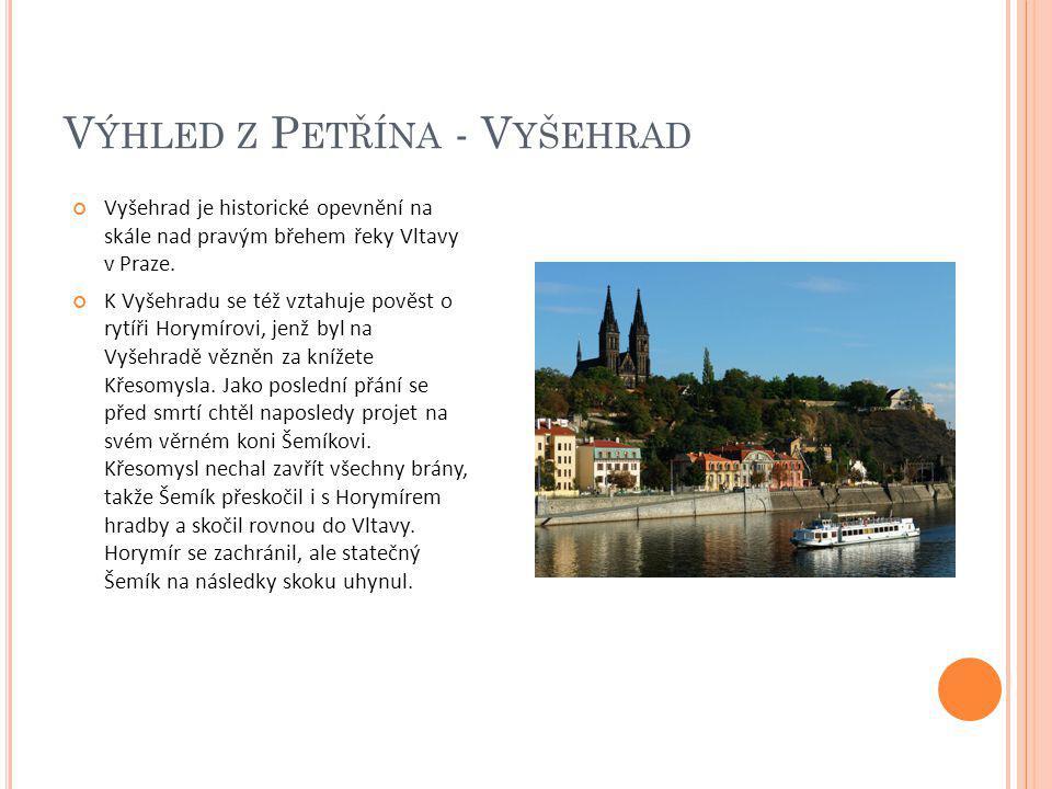 V ÝHLED Z P ETŘÍNA - V YŠEHRAD Vyšehrad je historické opevnění na skále nad pravým břehem řeky Vltavy v Praze. K Vyšehradu se též vztahuje pověst o ry
