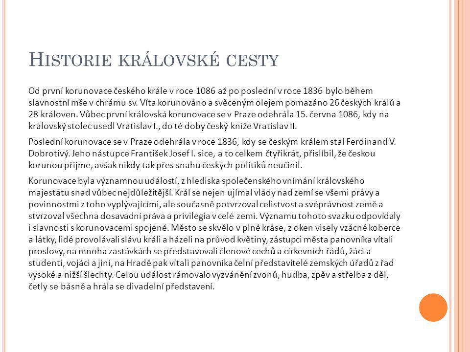 H ISTORIE KRÁLOVSKÉ CESTY Od první korunovace českého krále v roce 1086 až po poslední v roce 1836 bylo během slavnostní mše v chrámu sv. Víta korunov