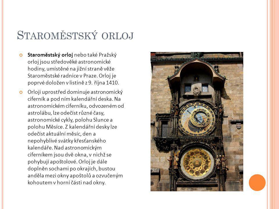 S TAROMĚSTSKÝ ORLOJ Staroměstský orloj nebo také Pražský orloj jsou středověké astronomické hodiny, umístěné na jižní straně věže Staroměstské radnice