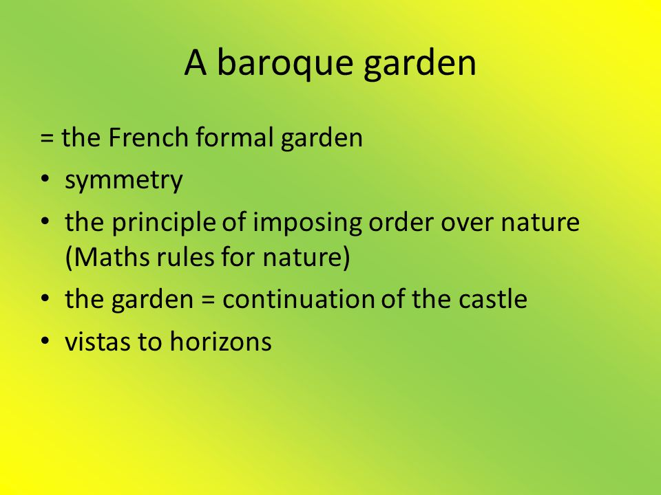 A baroque garden = the French formal garden • symmetry • the principle of imposing order over nature (Maths rules for nature) • the garden = continuation of the castle • vistas to horizons