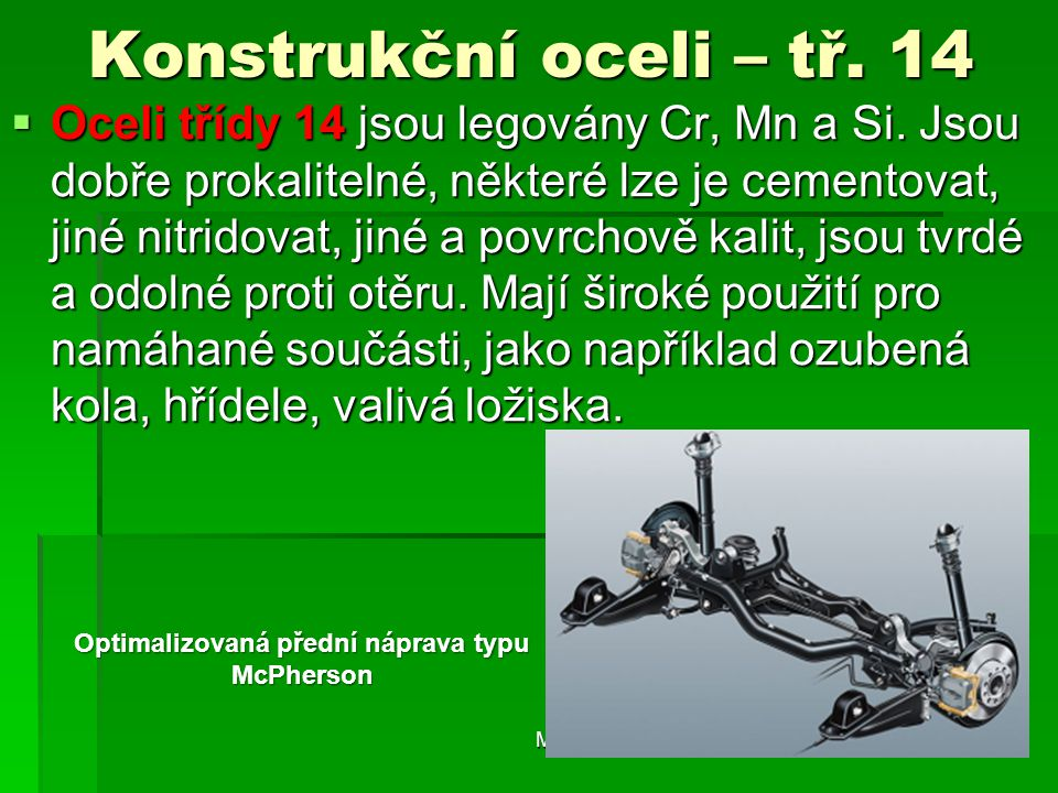 Konstrukční oceli – tř. 14  Oceli třídy 14 jsou legovány Cr, Mn a Si. Jsou dobře prokalitelné, některé lze je cementovat, jiné nitridovat, jiné a pov