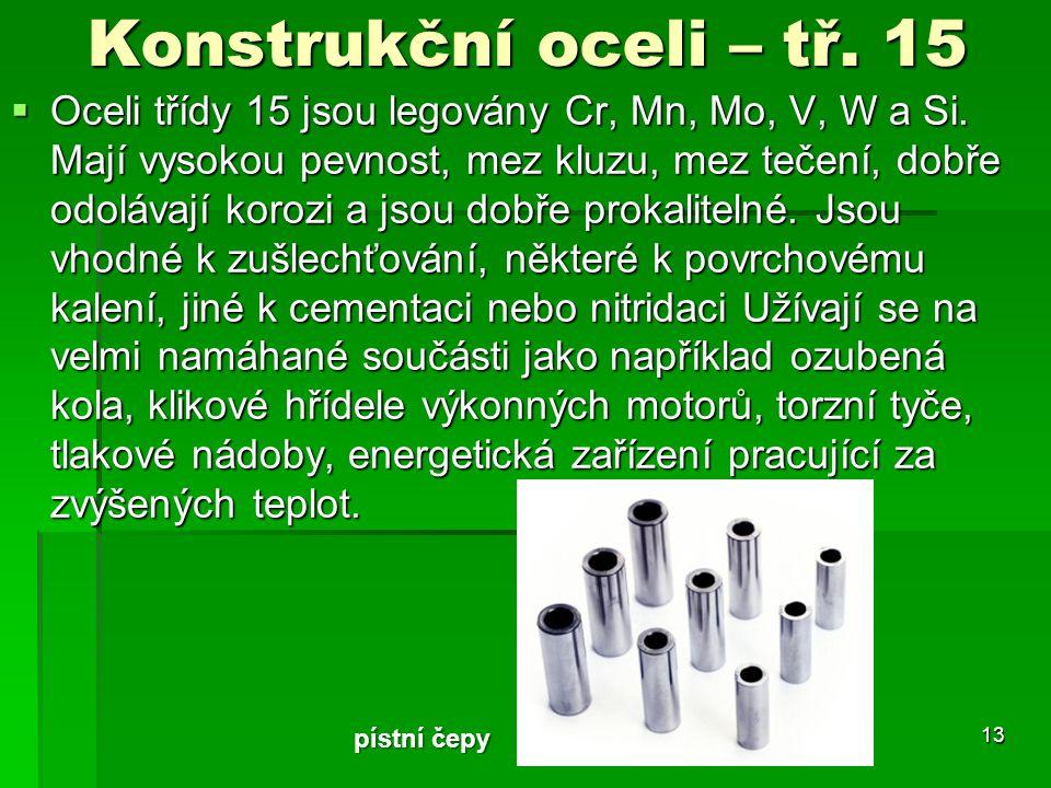Konstrukční oceli – tř. 15  Oceli třídy 15 jsou legovány Cr, Mn, Mo, V, W a Si. Mají vysokou pevnost, mez kluzu, mez tečení, dobře odolávají korozi a